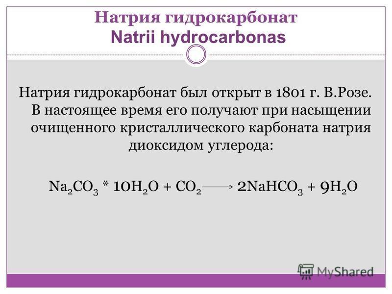 Натрия гидрокарбонат Natrii hydrocarbonas Натрия гидрокарбонат был открыт в 1801 г. В.Розе. В настоящее время его получают при насыщении очищенного кристаллического карбоната натрия диоксидом углерода: Na 2 CO 3 * 10 H 2 O + CO 2 2 NaHCO 3 + 9 H 2 O
