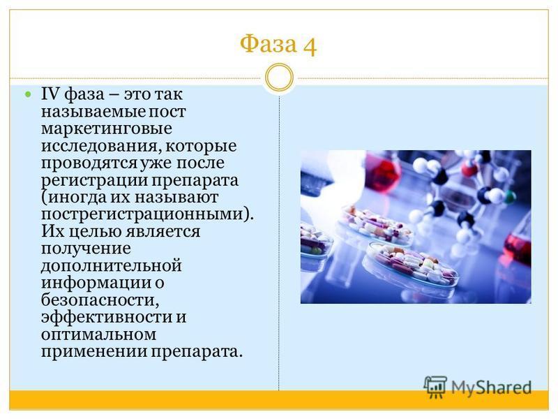 Фаза 4 IV фаза – это так называемые пост маркетинговые исследования, которые проводятся уже после регистрации препарата (иногда их называют пост регистрационными). Их целью является получение дополнительной информации о безопасности, эффективности и