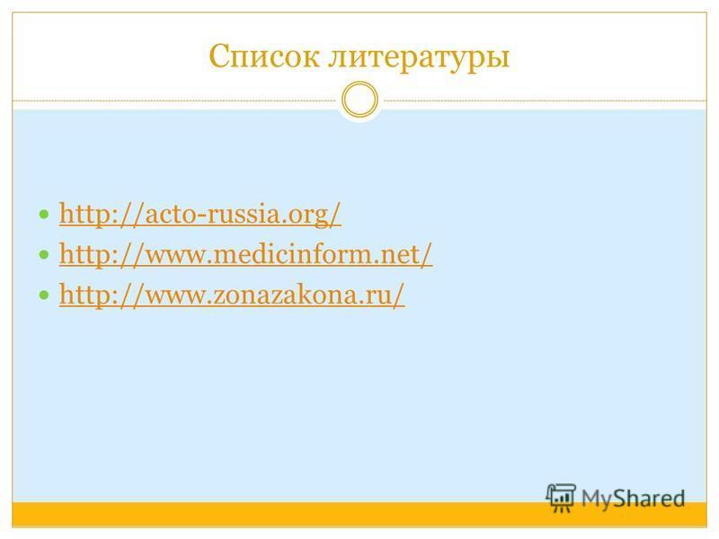 Список литературы http://acto-russia.org/ http://www.medicinform.net/ http://www.zonazakona.ru/