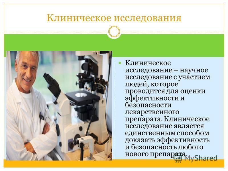 Клиническое исследование – научное исследование с участием людей, которое проводится для оценки эффективности и безопасности лекарственного препарата. Клиническое исследование является единственным способом доказать эффективность и безопасность любог