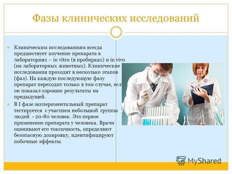 Фазы клинических исследований Клиническим исследованиям всегда предшествует изучение препарата в лабораториях – in vitro (в пробирках) и in vivo (на лабораторных животных). Клинические исследования проходят в несколько этапов (фаз). На каждую последу
