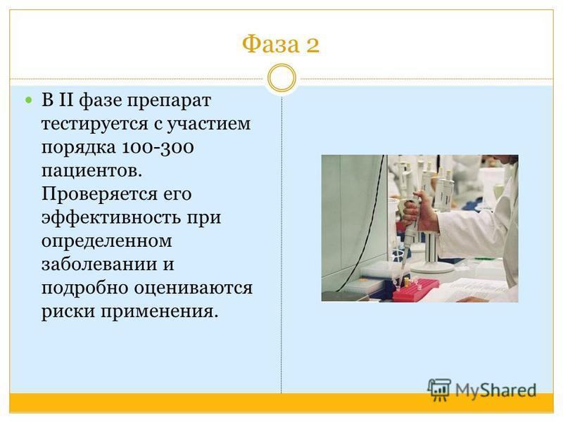 Фаза 2 В II фазе препарат тестируется с участием порядка 100-300 пациентов. Проверяется его эффективность при определенном заболевании и подробно оцениваются риски применения.