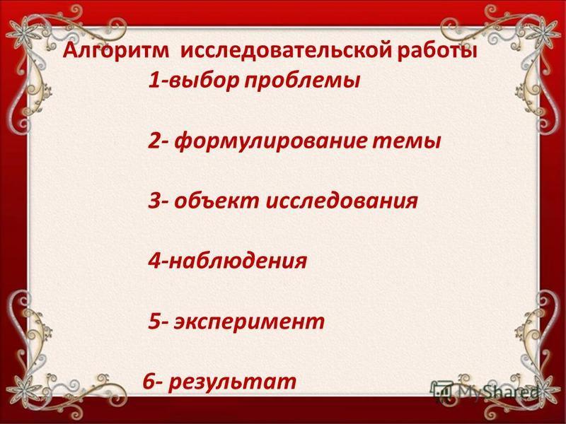 Алгоритм исследовательской работы 1-выбор проблемы 2- формулирование темы 3- объект исследования 4-наблюдения 5- эксперимент 6- результат