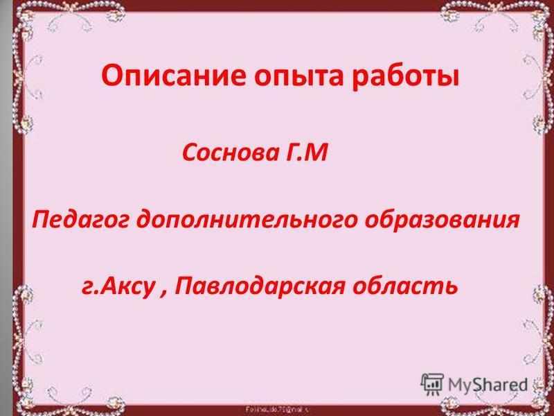 Описание опыта работы Соснова Г.М Педагог дополнительного образования г.Аксу, Павлодарская область