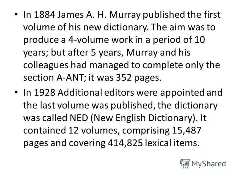 In 1884 James A. H. Murray published the first volume of his new dictionary. The aim was to produce a 4-volume work in a period of 10 years; but after 5 years, Murray and his colleagues had managed to complete only the section A-ANT; it was 352 pages