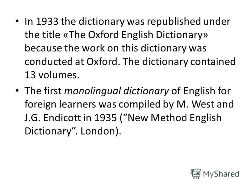 In 1933 the dictionary was republished under the title «The Oxford English Dictionary» because the work on this dictionary was conducted at Oxford. The dictionary contained 13 volumes. The first monolingual dictionary of English for foreign learners
