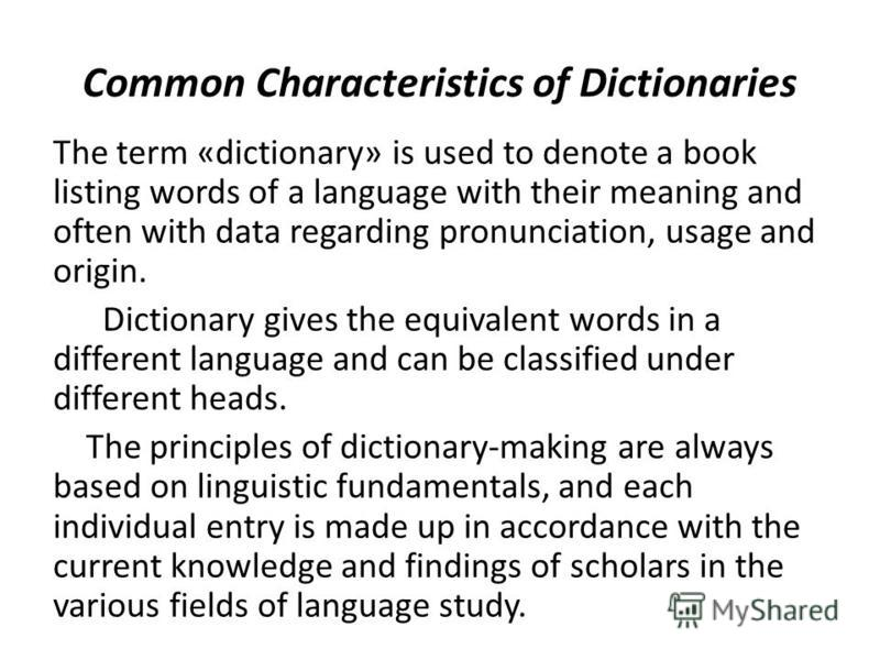 Common Characteristics of Dictionaries The term «dictionary» is used to denote a book listing words of a language with their meaning and often with data regarding pronunciation, usage and origin. Dictionary gives the equivalent words in a different l