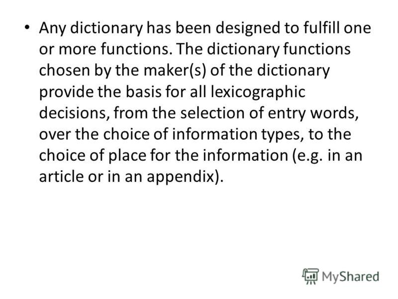 Any dictionary has been designed to fulfill one or more functions. The dictionary functions chosen by the maker(s) of the dictionary provide the basis for all lexicographic decisions, from the selection of entry words, over the choice of information
