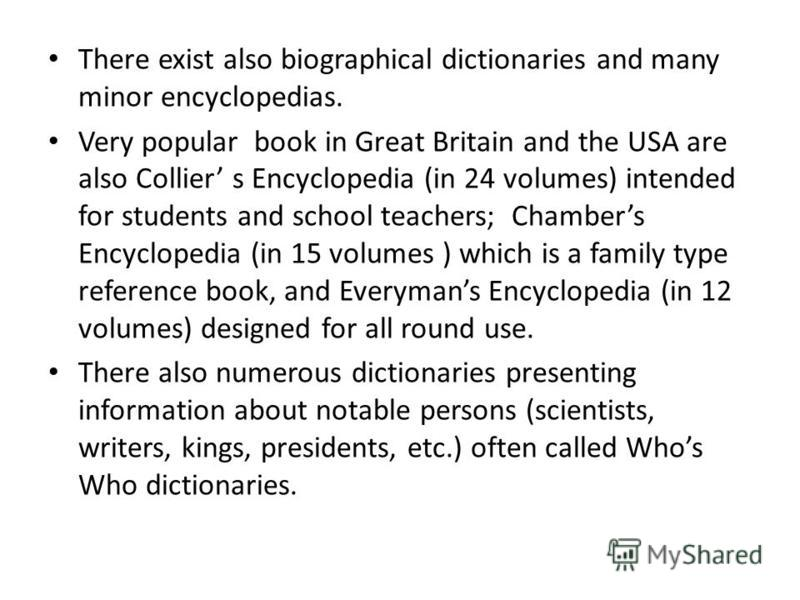 There exist also biographical dictionaries and many minor encyclopedias. Very popular book in Great Britain and the USA are also Collier s Encyclopedia (in 24 volumes) intended for students and school teachers; Chambers Encyclopedia (in 15 volumes )