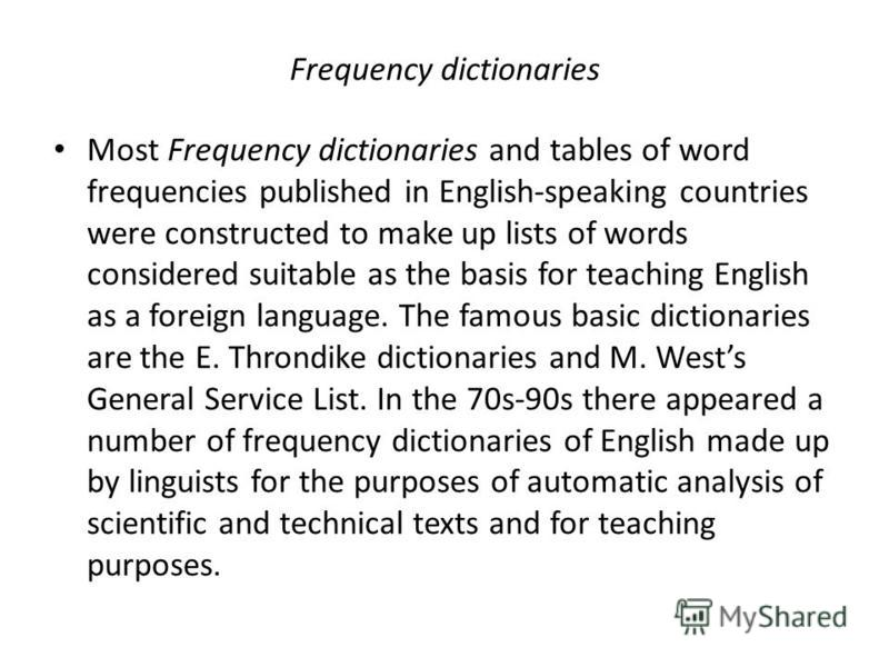 Frequency dictionaries Most Frequency dictionaries and tables of word frequencies published in English-speaking countries were constructed to make up lists of words considered suitable as the basis for teaching English as a foreign language. The famo