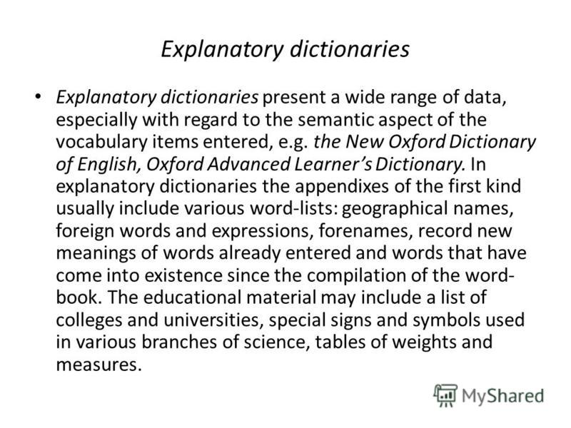 Explanatory dictionaries Explanatory dictionaries present a wide range of data, especially with regard to the semantic aspect of the vocabulary items entered, e.g. the New Oxford Dictionary of English, Oxford Advanced Learners Dictionary. In explanat