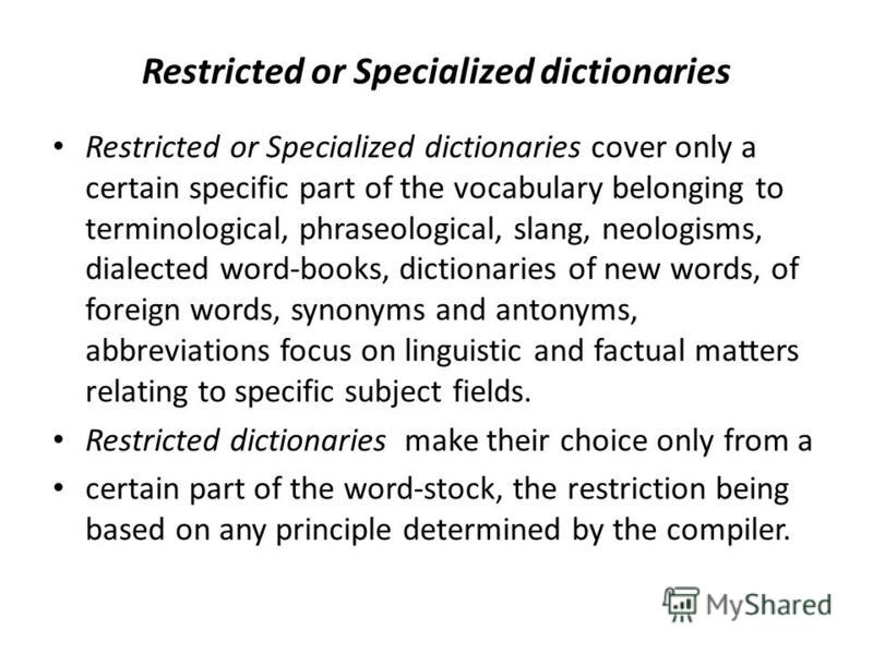 Restricted or Specialized dictionaries Restricted or Specialized dictionaries cover only a certain specific part of the vocabulary belonging to terminological, phraseological, slang, neologisms, dialected word-books, dictionaries of new words, of for