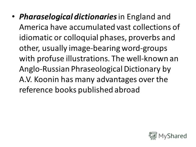Pharaselogical dictionaries in England and America have accumulated vast collections of idiomatic or colloquial phases, proverbs and other, usually image-bearing word-groups with profuse illustrations. The well-known an Anglo-Russian Phraseological D
