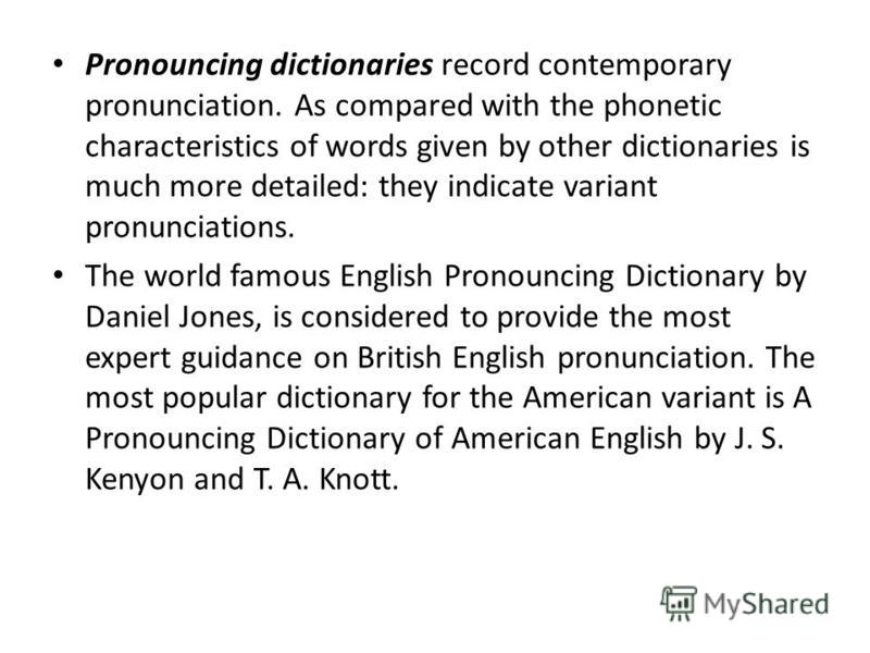 Pronouncing dictionaries record contemporary pronunciation. As compared with the phonetic characteristics of words given by other dictionaries is much more detailed: they indicate variant pronunciations. The world famous English Pronouncing Dictionar