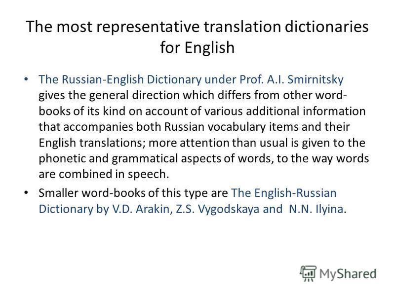 The most representative translation dictionaries for English The Russian-English Dictionary under Prof. A.I. Smirnitsky gives the general direction which differs from other word- books of its kind on account of various additional information that acc