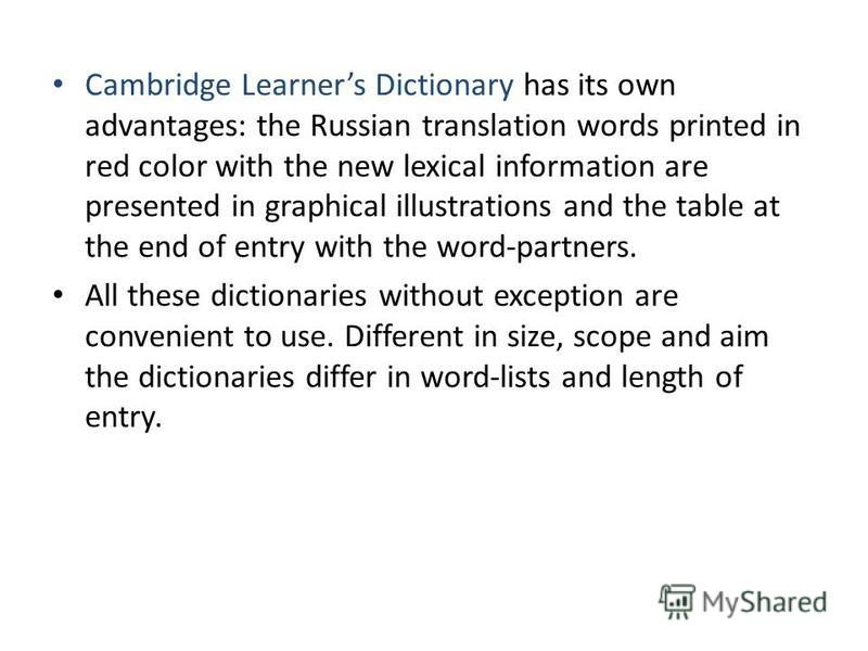 Cambridge Learners Dictionary has its own advantages: the Russian translation words printed in red color with the new lexical information are presented in graphical illustrations and the table at the end of entry with the word-partners. All these dic