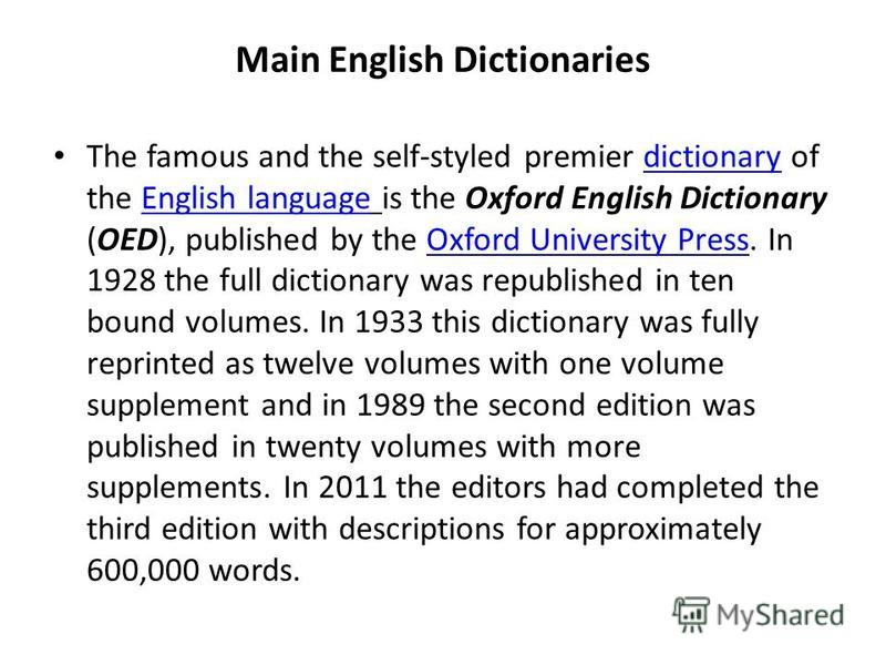 Main English Dictionaries The famous and the self-styled premier dictionary of the English language is the Oxford English Dictionary (OED), published by the Oxford University Press. In 1928 the full dictionary was republished in ten bound volumes. In