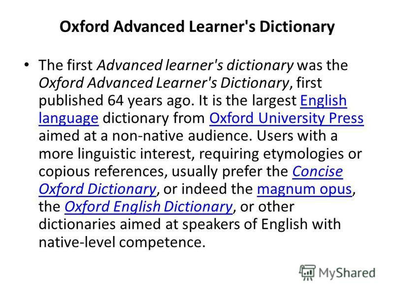 Oxford Advanced Learner's Dictionary The first Advanced learner's dictionary was the Oxford Advanced Learner's Dictionary, first published 64 years ago. It is the largest English language dictionary from Oxford University Press aimed at a non-native