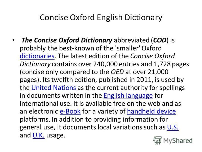 Concise Oxford English Dictionary The Concise Oxford Dictionary abbreviated (COD) is probably the best-known of the 'smaller' Oxford dictionaries. The latest edition of the Concise Oxford Dictionary contains over 240,000 entries and 1,728 pages (conc