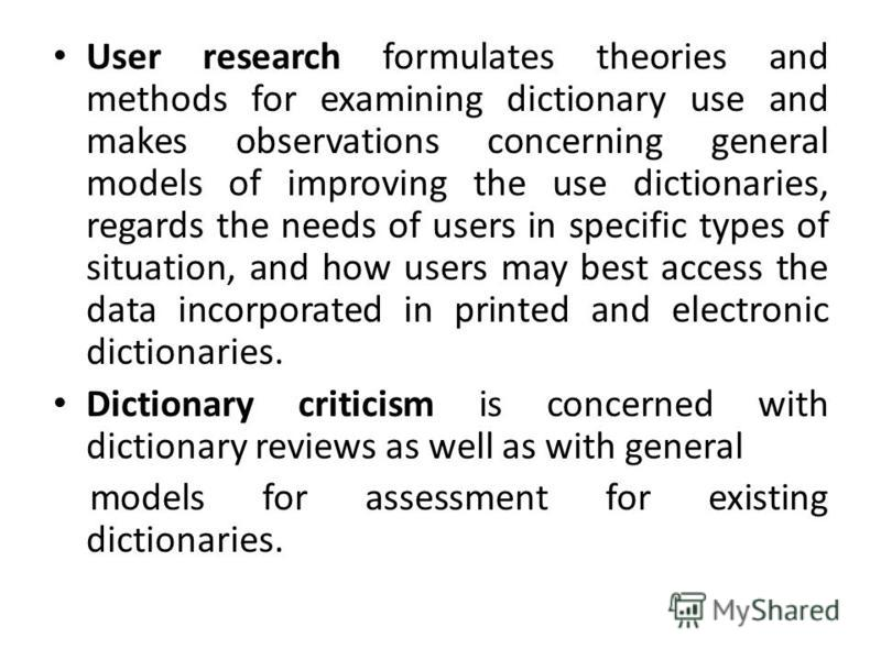 User research formulates theories and methods for examining dictionary use and makes observations concerning general models of improving the use dictionaries, regards the needs of users in specific types of situation, and how users may best access th