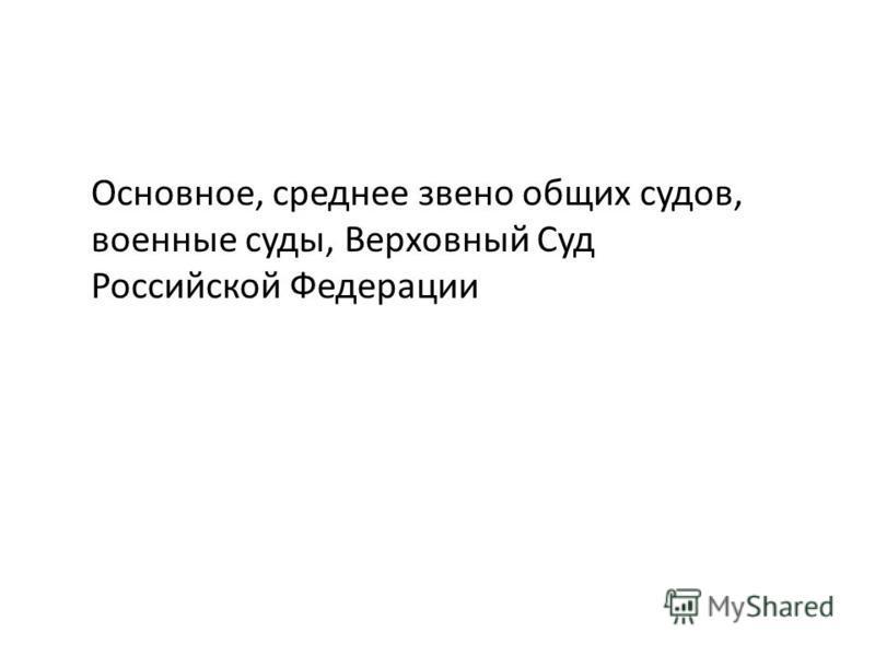 Основное, среднее звено общих судов, военные суды, Верховный Суд Российской Федерации