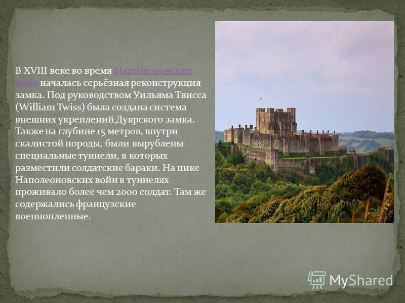 В XVIII веке во время Наполеоновских войн началась серьёзная реконструкция замка. Под руководством Уильяма Твисса (William Twiss) была создана система внешних укреплений Дуврского замка. Также на глубине 15 метров, внутри скалистой породы, были выруб