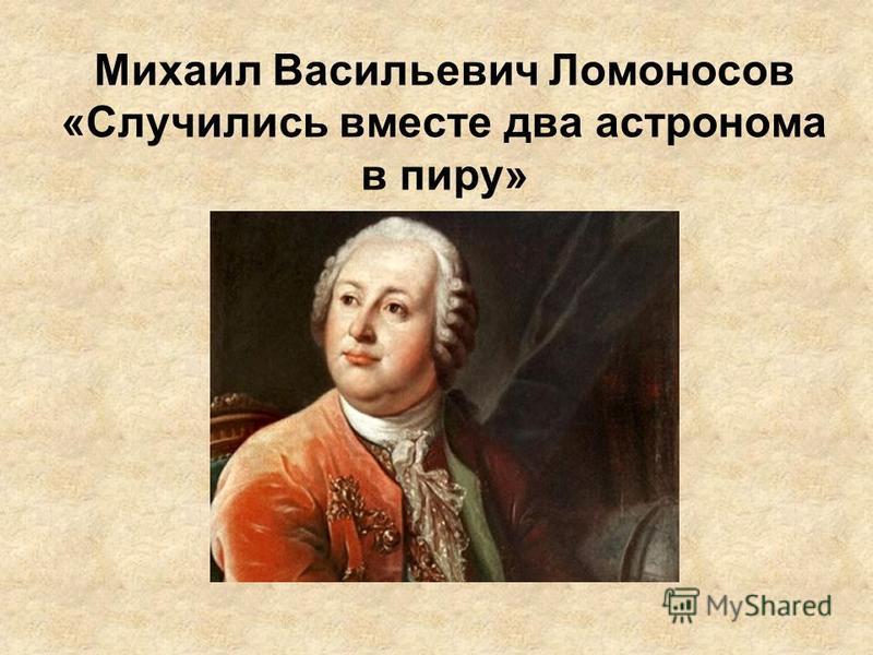 Михаил Васильевич Ломоносов «Случились вместе два астронома в пиру»