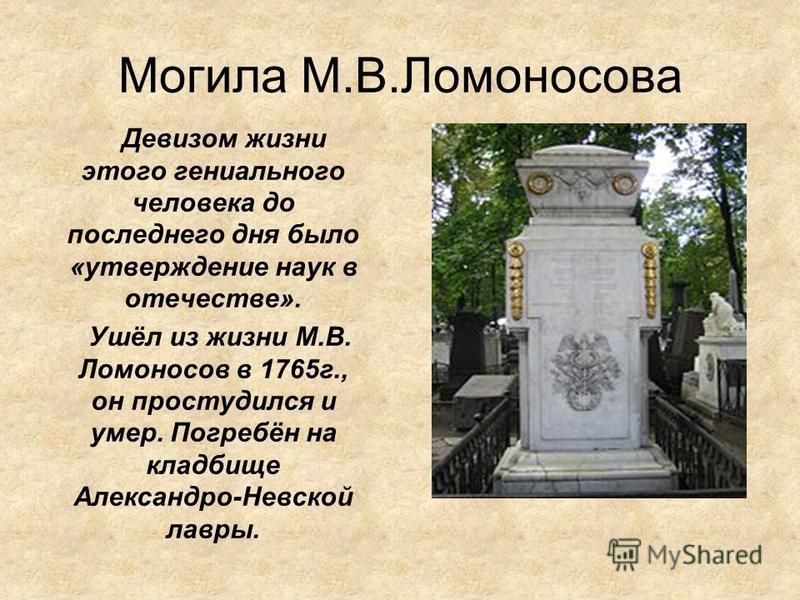 Могила М.В.Ломоносова Девизом жизни этого гениального человека до последнего дня было «утверждение наук в отечестве». Ушёл из жизни М.В. Ломоносов в 1765 г., он простудился и умер. Погребён на кладбище Александро-Невской лавры.
