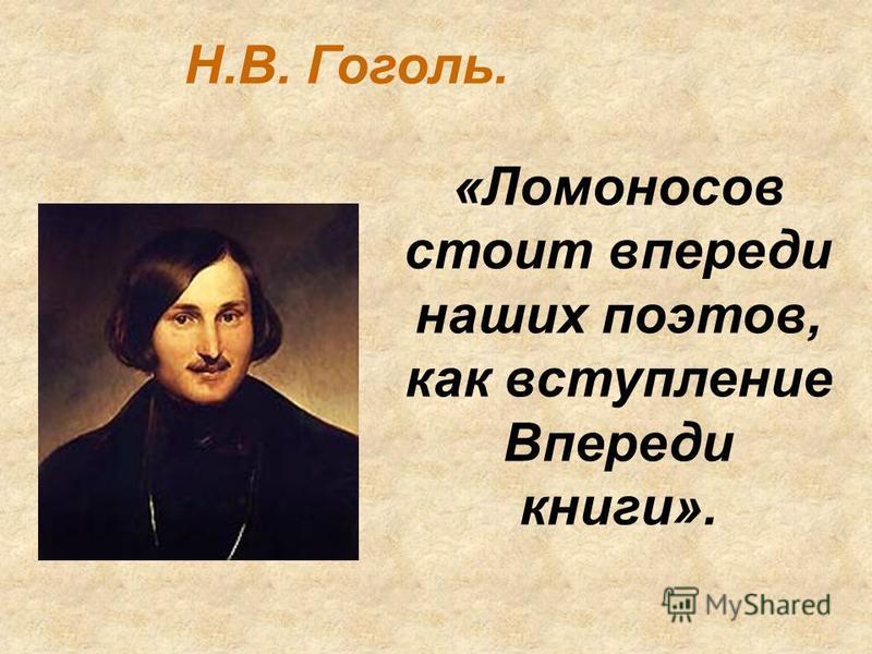 «Ломоносов стоит впереди наших поэтов, как вступление Впереди книги». Н.В. Гоголь.