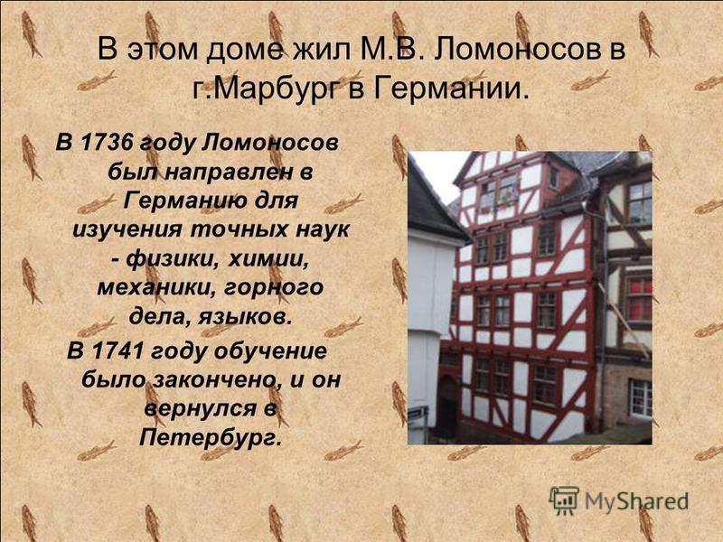 В этом доме жил М.В. Ломоносов в г.Марбург в Германии. В 1736 году Ломоносов был направлен в Германию для изучения точных наук - физики, химии, механики, горного дела, языков. В 1741 году обучение было закончено, и он вернулся в Петербург.