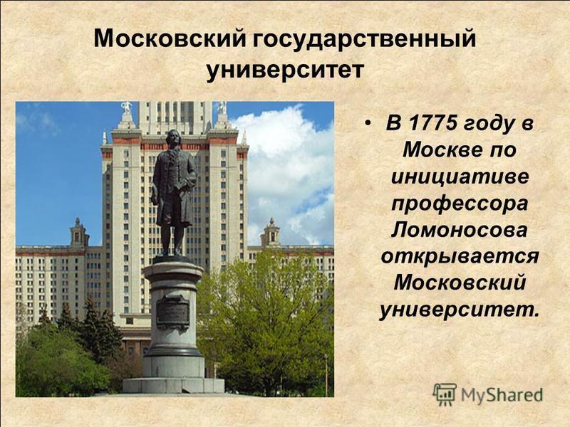 Московский государственный университет В 1775 году в Москве по инициативе профессора Ломоносова открывается Московский университет.