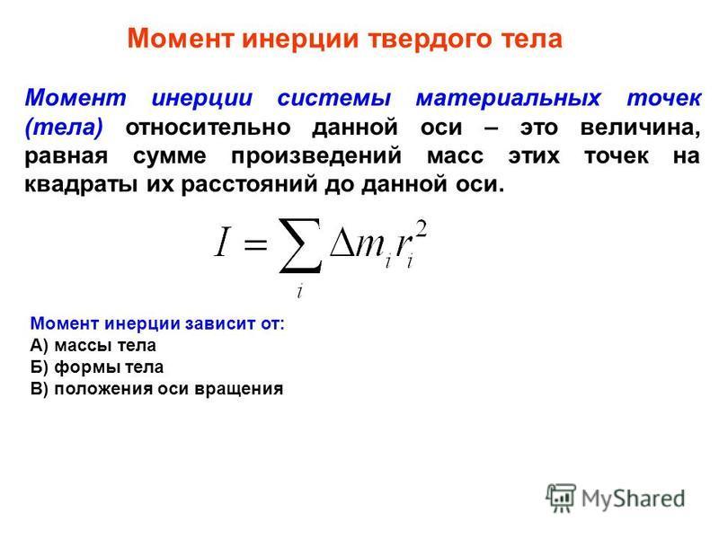 Момент инерции твердого тела Момент инерции системы материальных точек (тела) относительно данной оси – это величина, равная сумме произведений масс этих точек на квадраты их расстояний до данной оси. Момент инерции зависит от: А) массы тела Б) формы