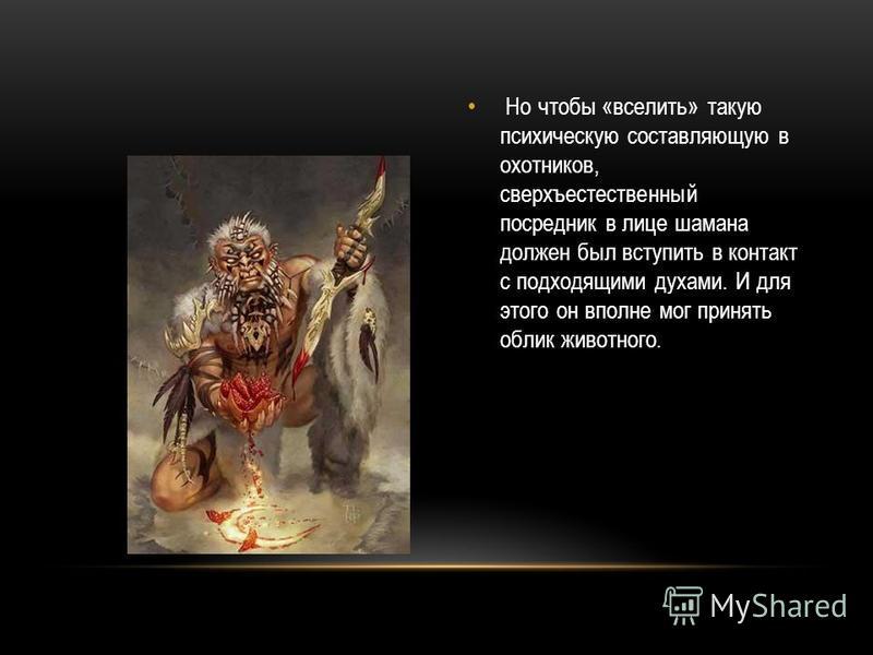 Но чтобы «вселить» такую психическую составляющую в охотников, сверхъестественный посредник в лице шамана должен был вступить в контакт с подходящими духами. И для этого он вполне мог принять облик животного.