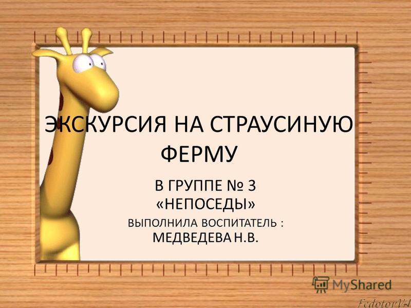 ЭКСКУРСИЯ НА СТРАУСИНУЮ ФЕРМУ В ГРУППЕ 3 «НЕПОСЕДЫ» ВЫПОЛНИЛА ВОСПИТАТЕЛЬ : МЕДВЕДЕВА Н.В.