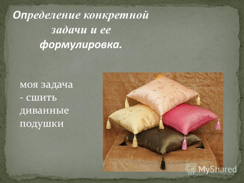 Оп ределение конкретной задачи и ее формулировка. моя задача - сшить диванные подушки