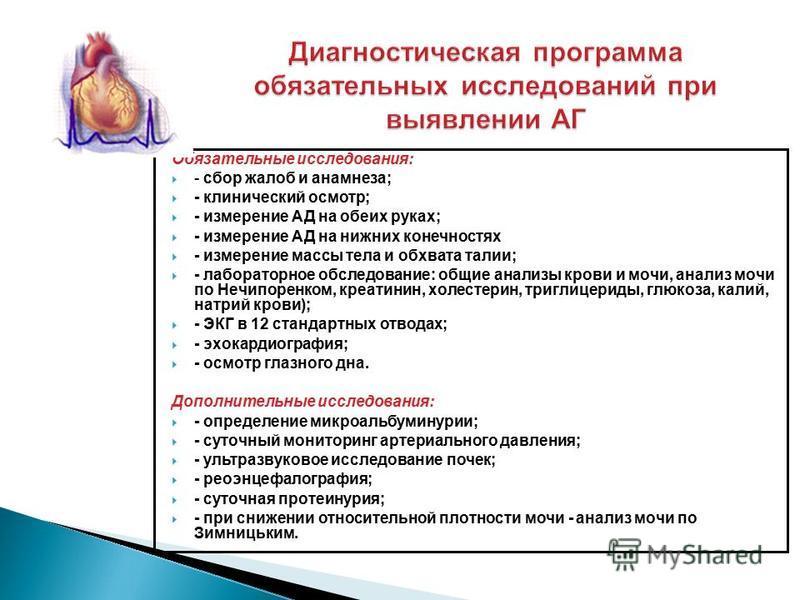 Обязательные исследования: - сбор жалоб и анамнеза; - клинический осмотр; - измерение АД на обеих руках; - измерение АД на нижних конечностях - измерение массы тела и обхвата талии; - лабораторное обследование: общие анализы крови и мочи, анализ мочи