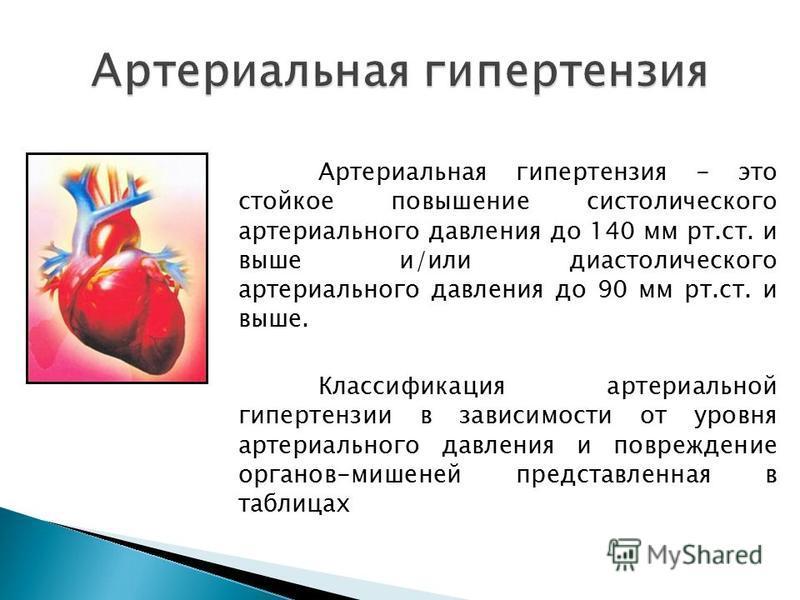 Артериальная гипертензия - это стойкое повышение систолического артериального давления до 140 мм рт.ст. и выше и/или диастолического артериального давления до 90 мм рт.ст. и выше. Классификация артериальной гипертензии в зависимости от уровня артериа