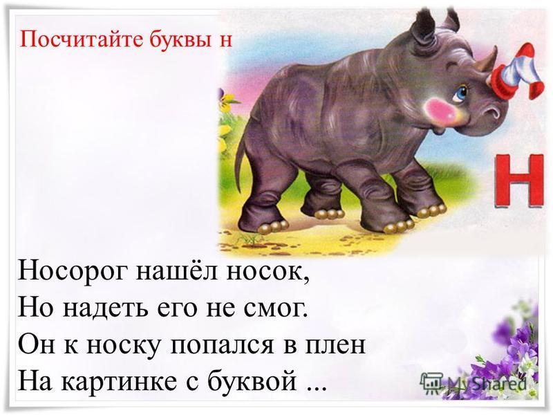 Носорог нашёл носок, Но надеть его не смог. Он к носку попался в плен На картинке с буквой... Посчитайте буквы н