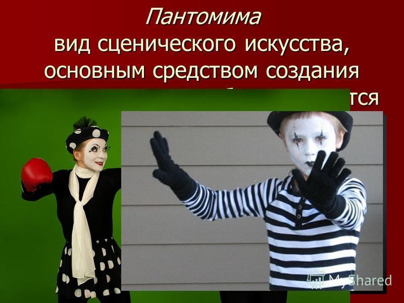 Пантомима вид сценического искусства, основным средством создания художественного образа является пластика человеческого тела, мимика, без использования слов.