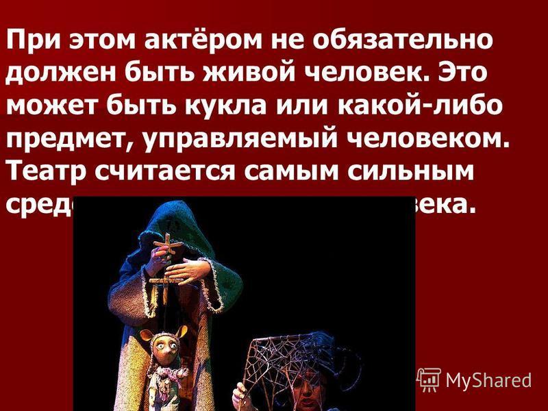 При этом актёром не обязательно должен быть живой человек. Это может быть кукла или какой-либо предмет, управляемый человеком. Театр считается самым сильным средством влияния на человека.