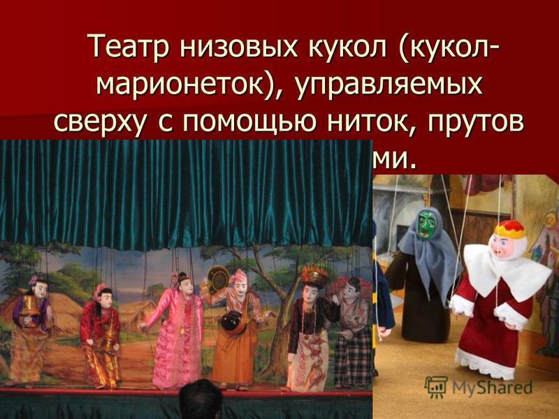 Театр низовых кукол (кукол- марионеток), управляемых сверху с помощью ниток, прутов или проволоками. Театр низовых кукол (кукол- марионеток), управляемых сверху с помощью ниток, прутов или проволоками.