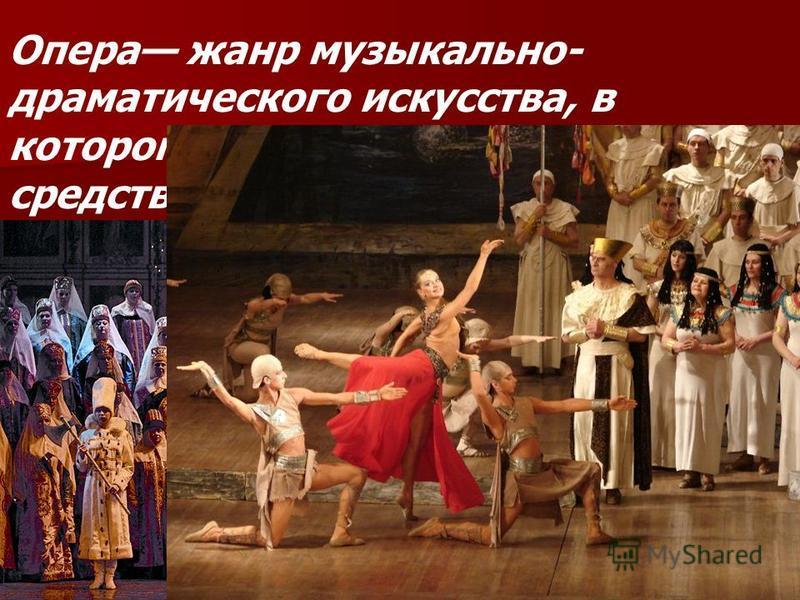 Опера жанр музыкально- драматического искусства, в котором содержание воплощается средствами музыкальной драматургии, главным образом посредством вокальной музыки.