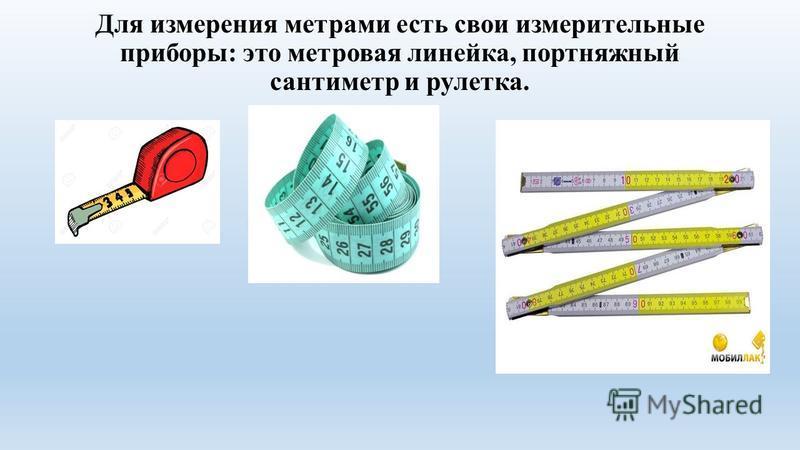 Для измерения метрами есть свои измерительные приборы: это метровая линейка, портняжный сантиметр и рулетка.