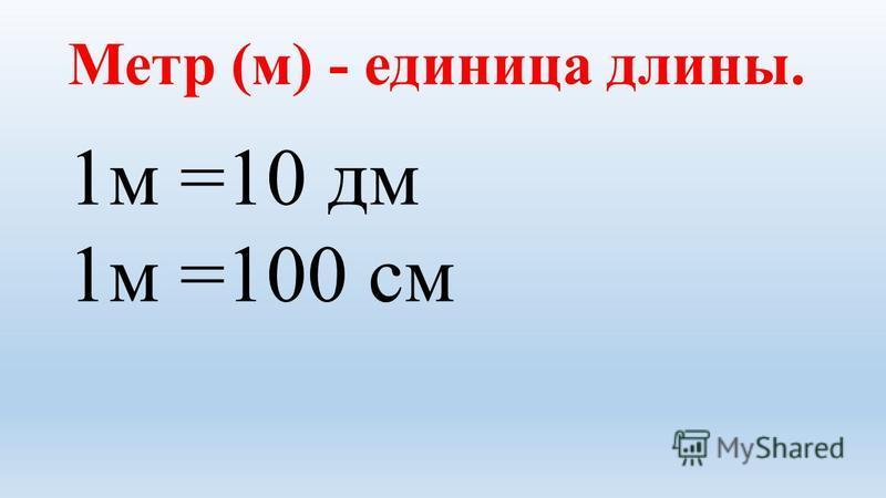 Метр (м) - единица длины. 1 м =10 дм 1 м =100 см