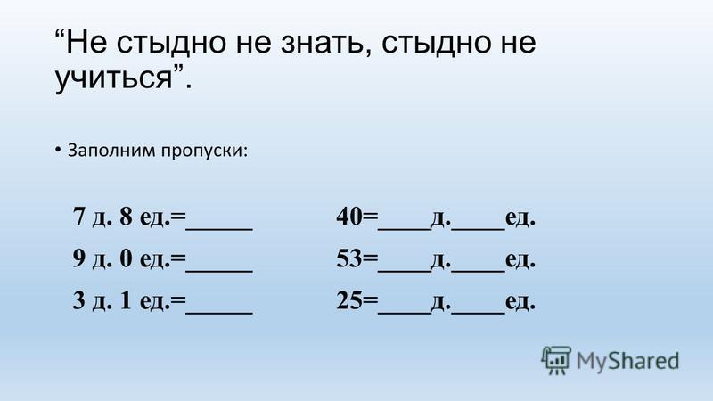 Не стыдно не знать, стыдно не учиться. Заполним пропуски: 7 д. 8 ед.=_____40=____д.____ед. 9 д. 0 ед.=_____53=____д.____ед. 3 д. 1 ед.=_____25=____д.____ед.