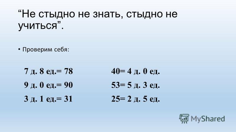 Не стыдно не знать, стыдно не учиться. Проверим себя: 7 д. 8 ед.= 7840= 4 д. 0 ед. 9 д. 0 ед.= 9053= 5 д. 3 ед. 3 д. 1 ед.= 3125= 2 д. 5 ед.