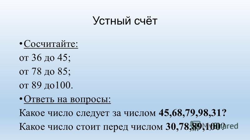 Устный счёт Сосчитайте: от 36 до 45; от 78 до 85; от 89 до 100. Ответь на вопросы: Какое число следует за числом 45,68,79,98,31? Какое число стоит перед числом 30,78,89,100?