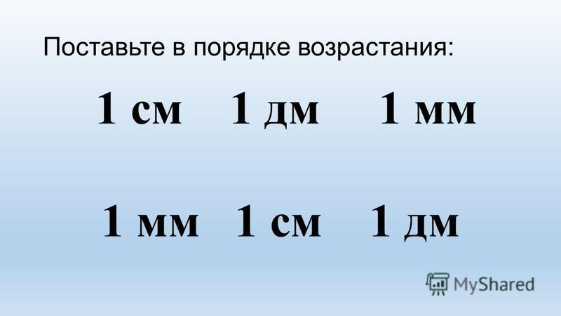 Поставьте в порядке возрастания: 1 см 1 дм 1 мм 1 мм 1 см 1 дм