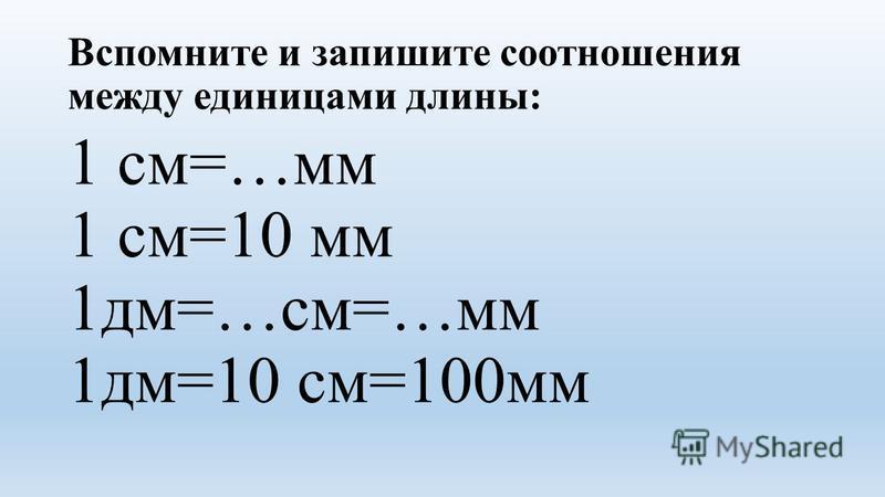Вспомните и запишите соотношения между единицами длины: 1 см=…мм 1 см=10 мм 1 дм=…см=…мм 1 дм=10 см=100 мм