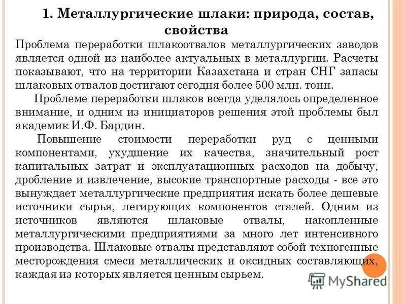 1. Металлургические шлаки: природа, состав, свойства Проблема переработки шлакоотвалов металлургических заводов является одной из наиболее актуальных в металлургии. Расчеты показывают, что на территории Казахстана и стран СНГ запасы шлаковых отвалов